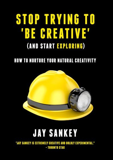 Stop Trying to Be Creative by Jay Sankey